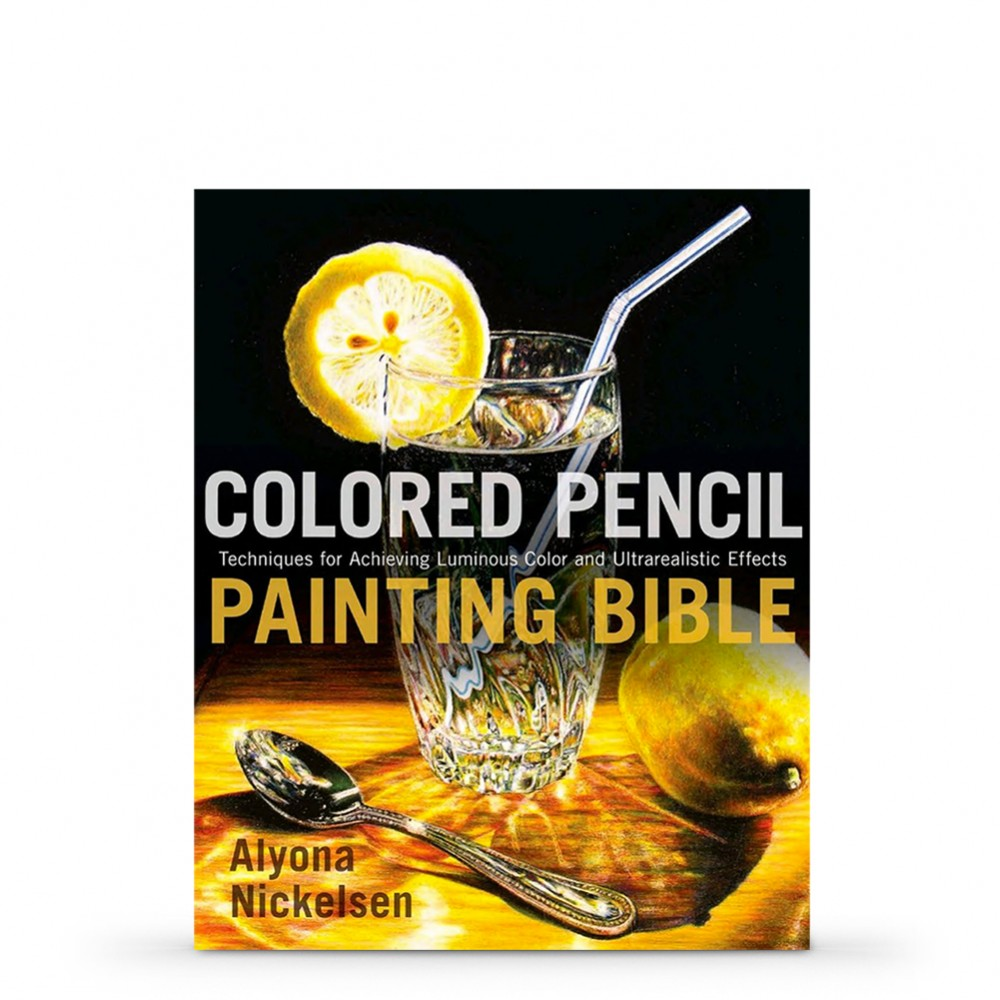 Colored Pencil Painting Bible: Techniques for Achieving Luminous Color and Ultra-realistic Effects : Book by Alyona Nickelsen