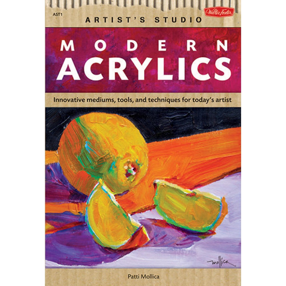 Modern Acrylics: Innovative Tools, Mediums, and Techniques for Todays Artist : Book by Walter Foster and Patti Mollica