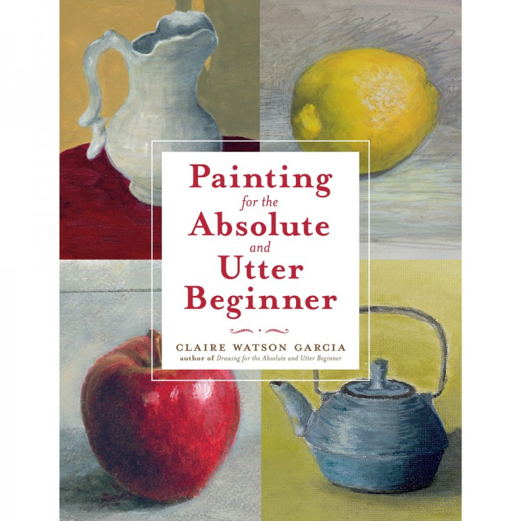 Painting for the Absolute and Utter Beginner : Book by Claire Watson Garcia