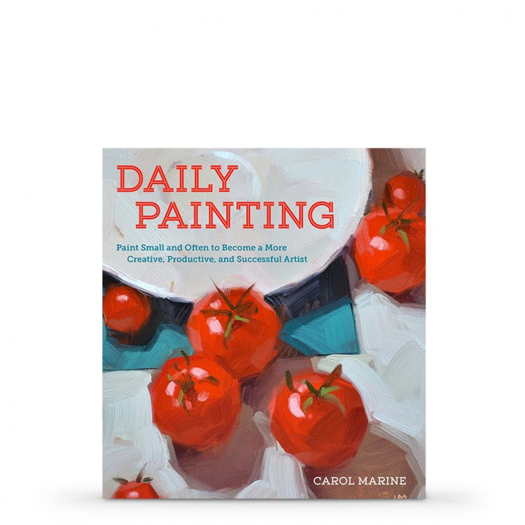 Daily Painting : Paint Small and Often to Become a More Creative, Productive, and Successful Artist : Book by Carol Marine