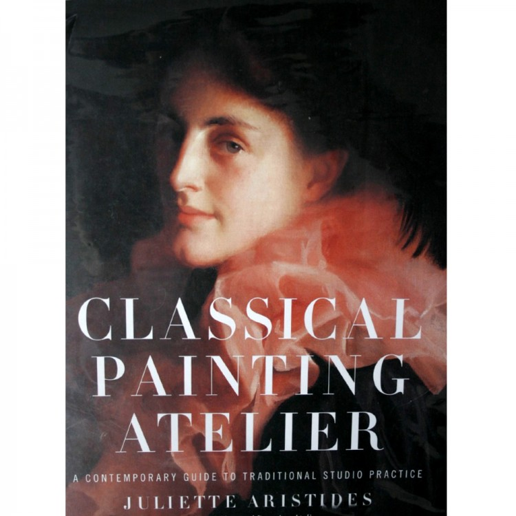 Classical Painting Atelier: A Contemporary Guide to Traditional Studio Practice : Book by Juliette Aristides