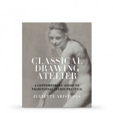 Classical Drawing Atelier: A Contemporary Guide to Traditional Studio Practice : Book by Juliette Aristides.