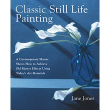 Classic Still Life Painting: A Contemporary Master Reveals How to Achieve Old Master Effects Using Todays Art Materials : Book by Jane Jones