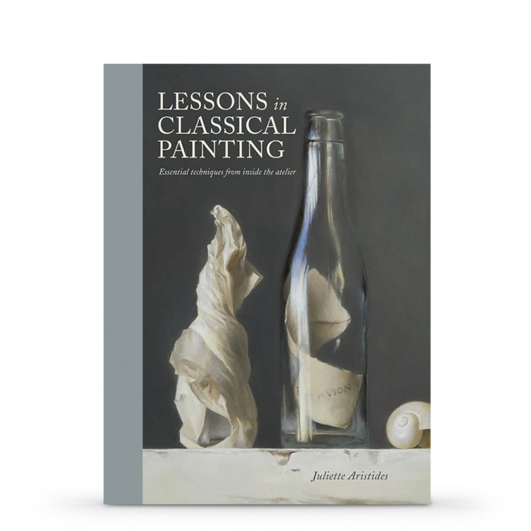 Lessons in Classical Painting: Essential Techniques from Inside the Atelier : Book by Juliette Aristides