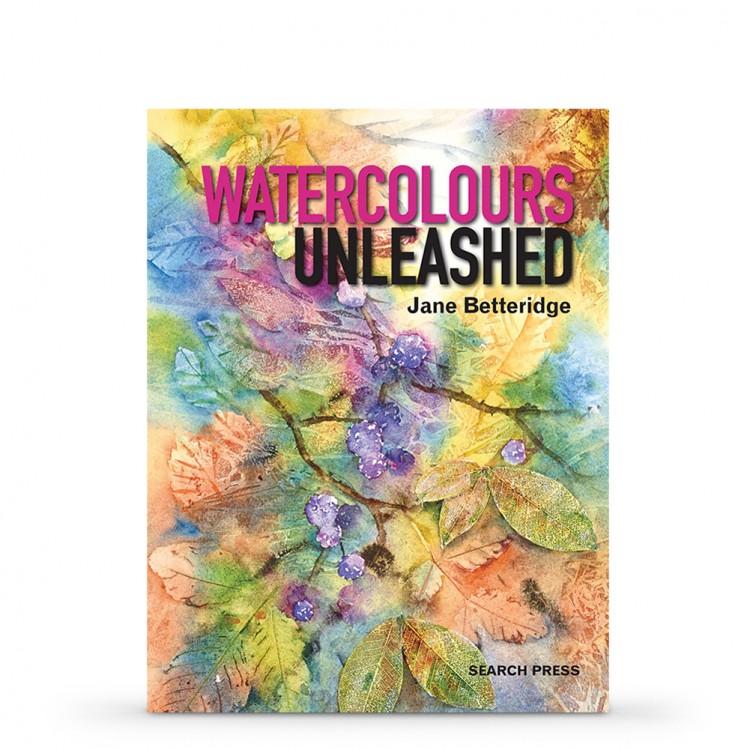 Watercolours Unleashed : Book by Jane Betteridge